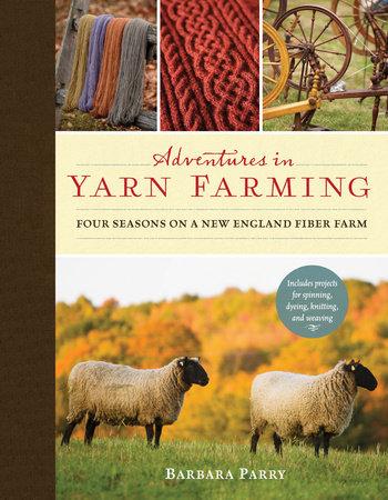 Barbara Parry Adventures in Yarn Farming Four Seasons on a New England Fiber Farm