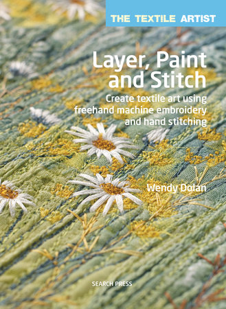 Wendy Dolan The Textile Artist Layer, Paint and Stitch