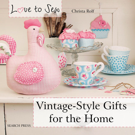 Christa Rolf Love to Sew Vintage-Style Gifts for the Home
